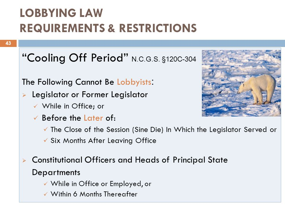 LOBBYING LAW REQUIREMENTS & RESTRICTIONS 43 Cooling Off Period N.C.G.S.