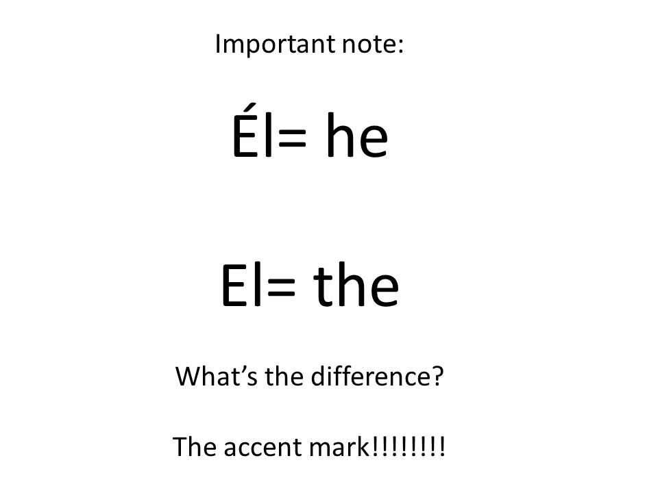 Important note: Él= he El= the What's the difference The accent mark!!!!!!!!