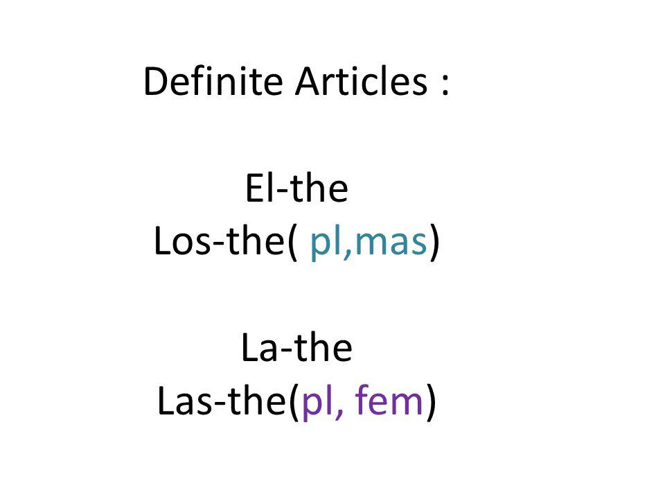 indefinite Articles : un-a unos-some( pl,mas) una-a unas-some(pl, fem)