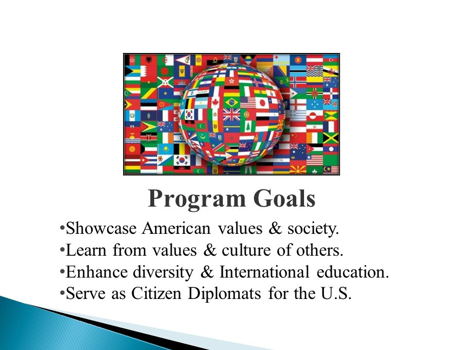 Showcase American values & society. Learn from values & culture of others. Enhance diversity & International education. Serve as Citizen Diplomats for