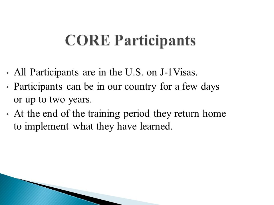 CORE Participants All Participants are in the U.S. on J-1Visas. Participants can be in our country for a few days or up to two years. At the end of th