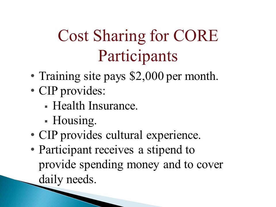 Cost Sharing for CORE Participants Training site pays $2,000 per month. CIP provides:  Health Insurance.  Housing. CIP provides cultural experience.