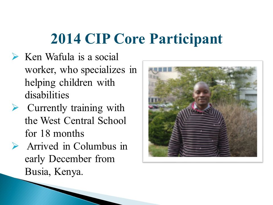 2014 CIP Core Participant  Ken Wafula is a social worker, who specializes in helping children with disabilities  Currently training with the West Ce