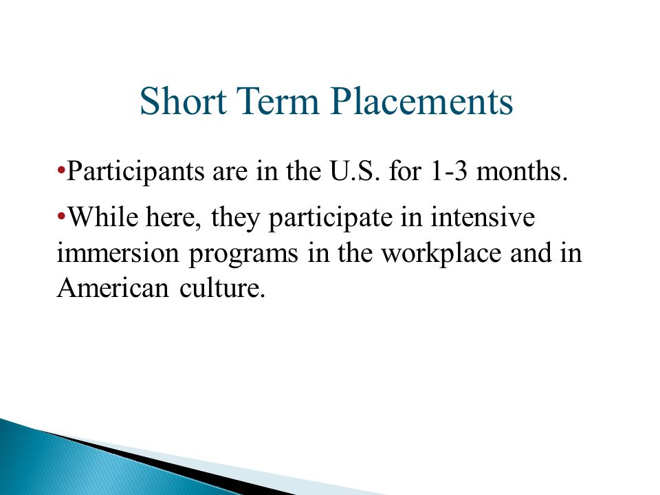Short Term Placements Participants are in the U.S. for 1-3 months. While here, they participate in intensive immersion programs in the workplace and i