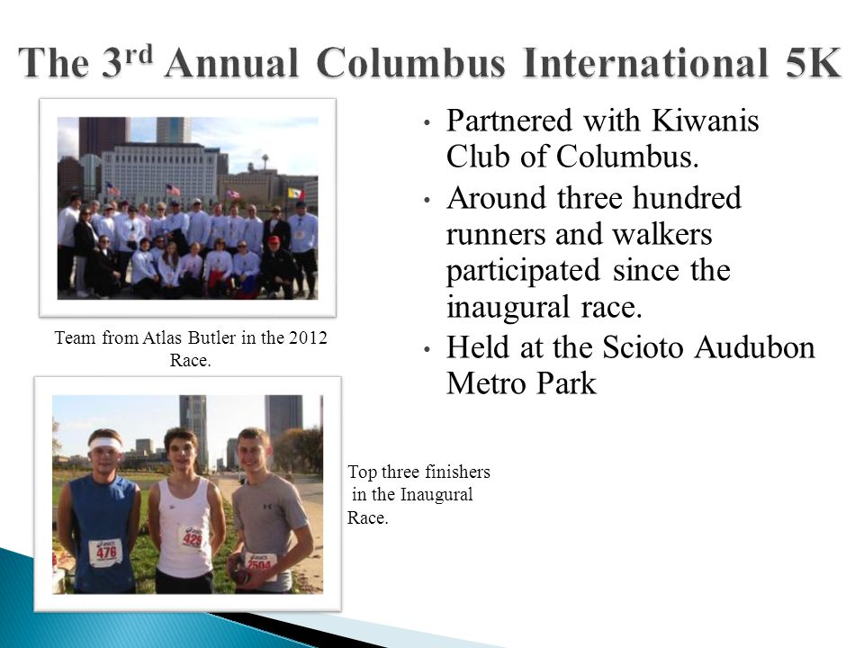 Partnered with Kiwanis Club of Columbus. Around three hundred runners and walkers participated since the inaugural race. Held at the Scioto Audubon Me