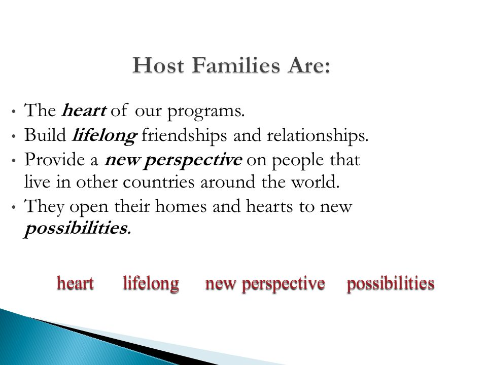 Host Families Are: The heart of our programs. Build lifelong friendships and relationships. Provide a new perspective on people that live in other cou