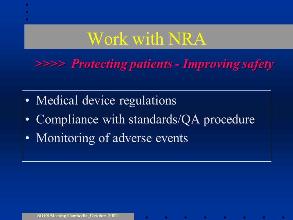 Work with NRA Medical device regulations Compliance with standards/QA procedure Monitoring of adverse events SIGN Meeting Cambodia, October 2002 >>>> Protecting patients - Improving safety