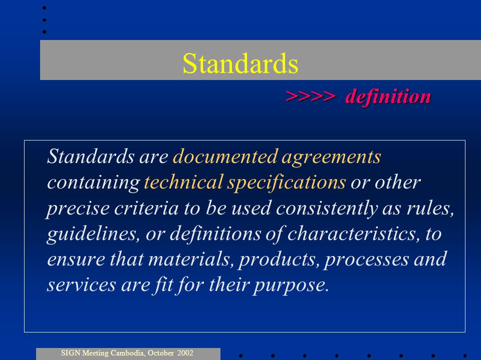 Standards are documented agreements containing technical specifications or other precise criteria to be used consistently as rules, guidelines, or definitions of characteristics, to ensure that materials, products, processes and services are fit for their purpose.