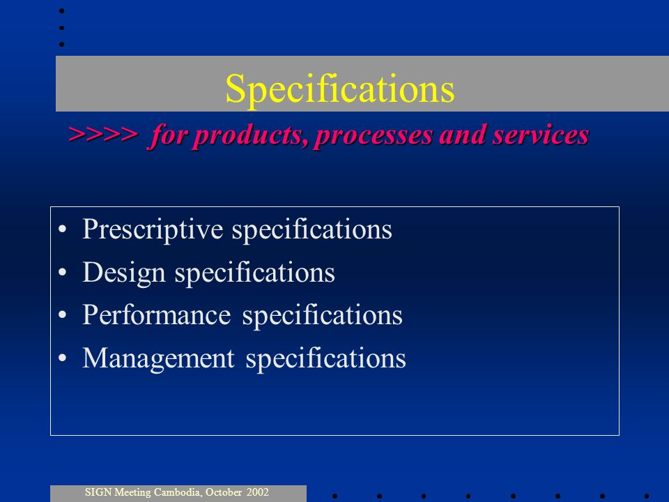 Specifications Prescriptive specifications Design specifications Performance specifications Management specifications SIGN Meeting Cambodia, October 2002 >>>> for products, processes and services