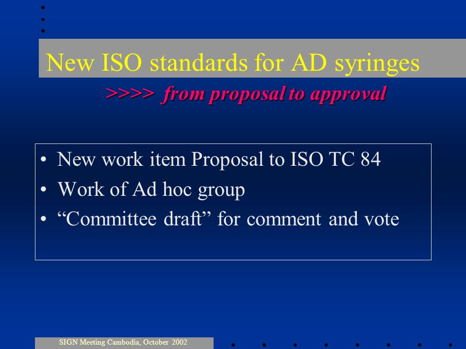 New ISO standards for AD syringes New work item Proposal to ISO TC 84 Work of Ad hoc group Committee draft for comment and vote SIGN Meeting Cambodia, October 2002 >>>> from proposal to approval