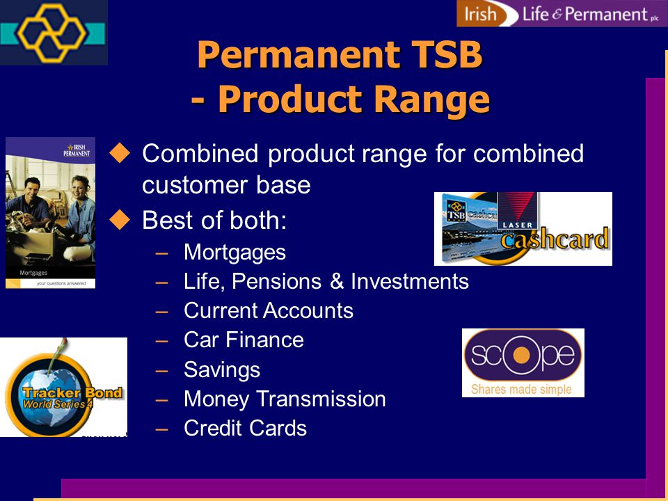 Permanent TSB - Product Range uCombined product range for combined customer base uBest of both: –Mortgages –Life, Pensions & Investments –Current Accounts –Car Finance –Savings –Money Transmission –Credit Cards