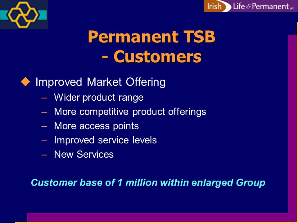 Permanent TSB - Customers uImproved Market Offering –Wider product range –More competitive product offerings –More access points –Improved service levels –New Services Customer base of 1 million within enlarged Group