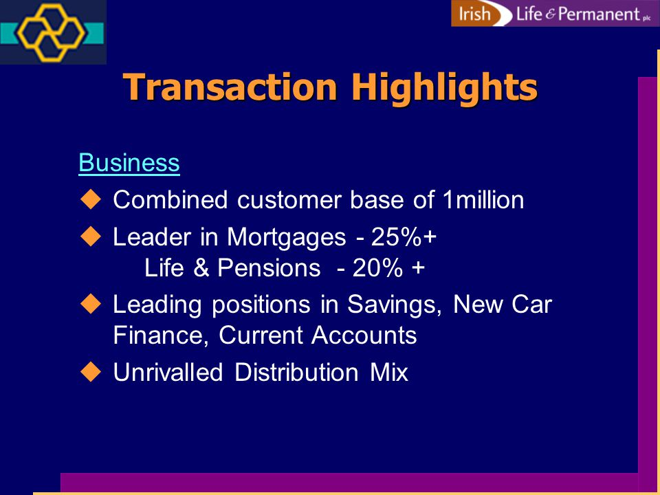 Transaction Highlights Business uCombined customer base of 1million uLeader in Mortgages - 25%+ Life & Pensions - 20% + uLeading positions in Savings, New Car Finance, Current Accounts uUnrivalled Distribution Mix