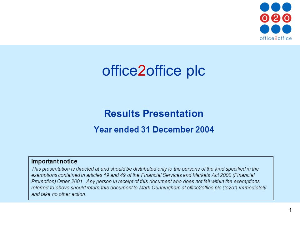1 office2office plc Results Presentation Year ended 31 December 2004 Important notice This presentation is directed at and should be distributed only to the persons of the kind specified in the exemptions contained in articles 19 and 49 of the Financial Services and Markets Act 2000 (Financial Promotion) Order 2001.