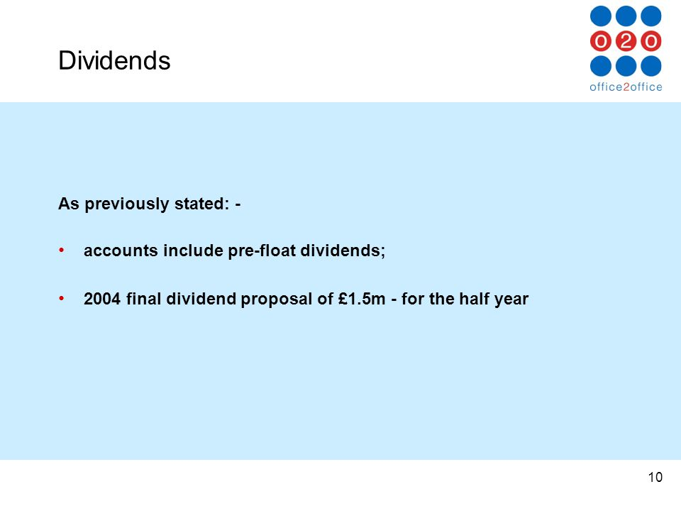 10 Dividends As previously stated: - accounts include pre-float dividends; 2004 final dividend proposal of £1.5m - for the half year