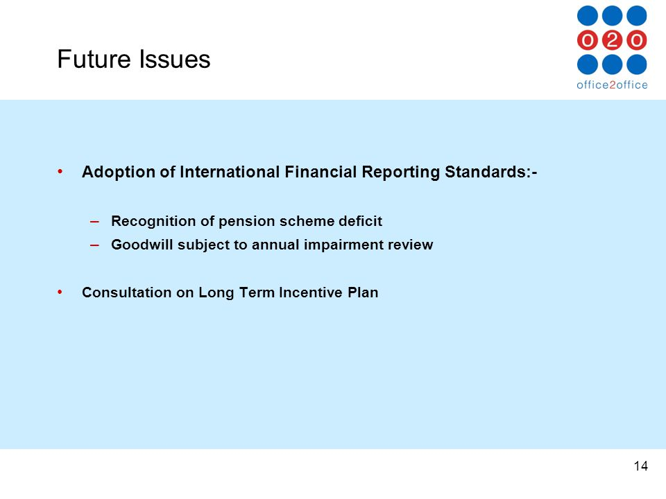 14 Future Issues Adoption of International Financial Reporting Standards:- – Recognition of pension scheme deficit – Goodwill subject to annual impairment review Consultation on Long Term Incentive Plan