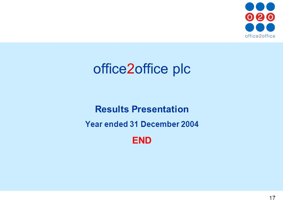 17 office2office plc Results Presentation Year ended 31 December 2004 END