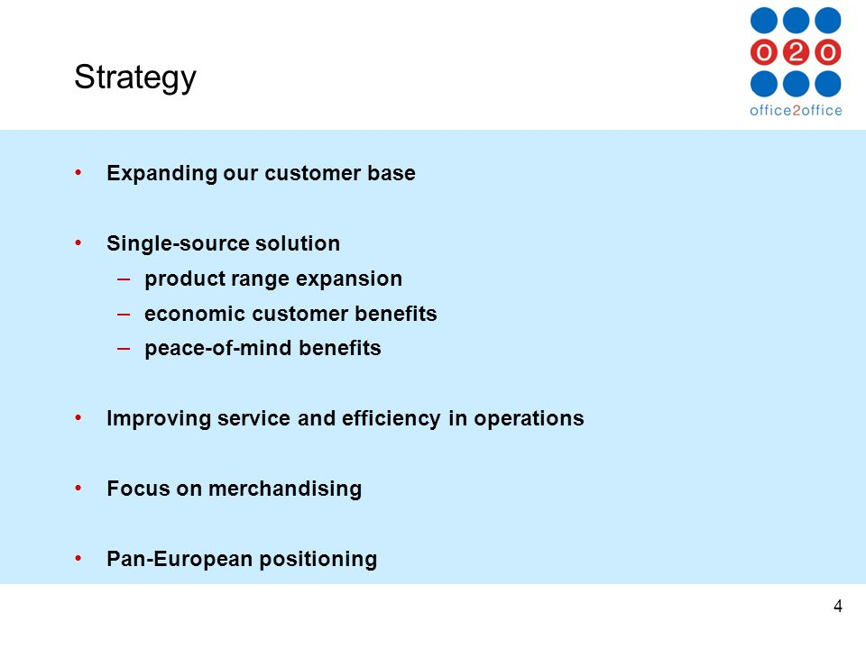 4 Strategy Expanding our customer base Single-source solution – product range expansion – economic customer benefits – peace-of-mind benefits Improving service and efficiency in operations Focus on merchandising Pan-European positioning
