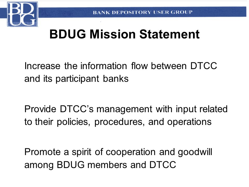 BDUG Mission Statement Increase the information flow between DTCC and its participant banks Provide DTCC's management with input related to their policies, procedures, and operations Promote a spirit of cooperation and goodwill among BDUG members and DTCC