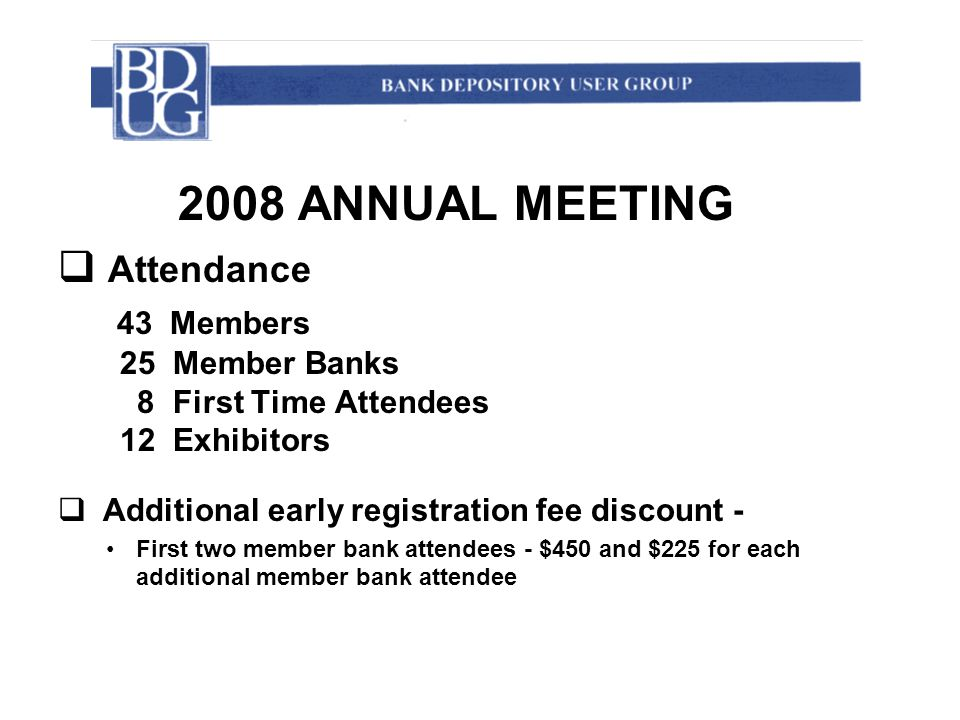 2008 ANNUAL MEETING  Attendance 43 Members 25 Member Banks 8 First Time Attendees 12 Exhibitors  Additional early registration fee discount - First two member bank attendees - $450 and $225 for each additional member bank attendee
