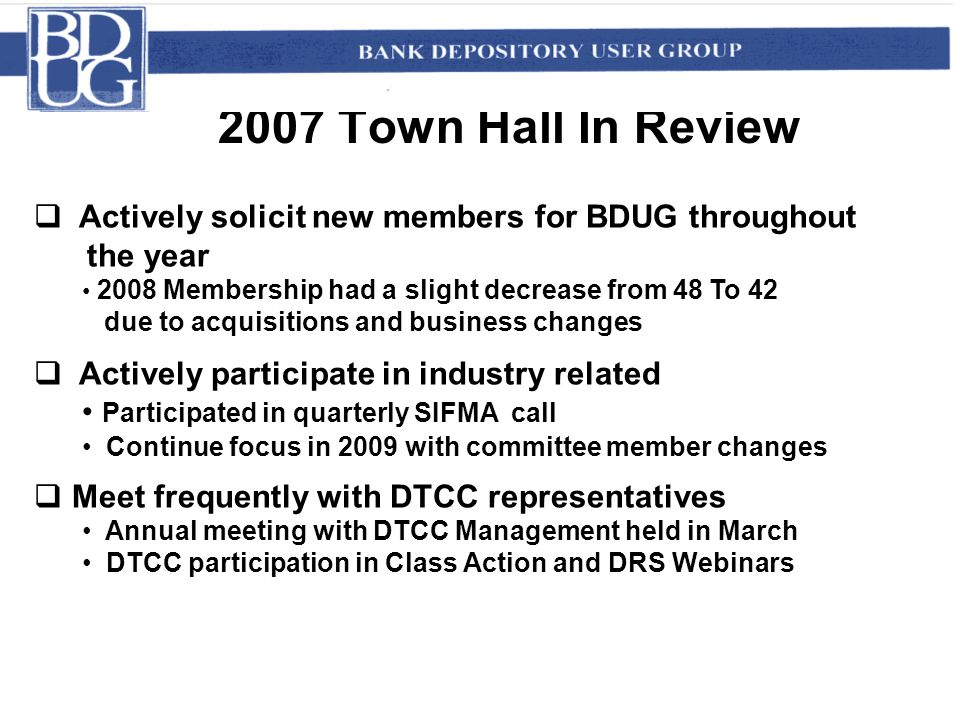 2007 Town Hall In Review  Actively solicit new members for BDUG throughout the year 2008 Membership had a slight decrease from 48 To 42 due to acquisitions and business changes  Actively participate in industry related Participated in quarterly SIFMA call Continue focus in 2009 with committee member changes  Meet frequently with DTCC representatives Annual meeting with DTCC Management held in March DTCC participation in Class Action and DRS Webinars