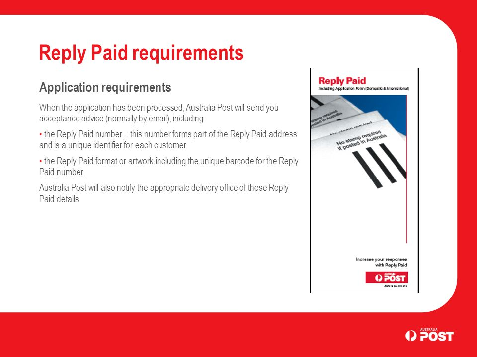 Reply Paid requirements Application requirements When the application has been processed, Australia Post will send you acceptance advice (normally by