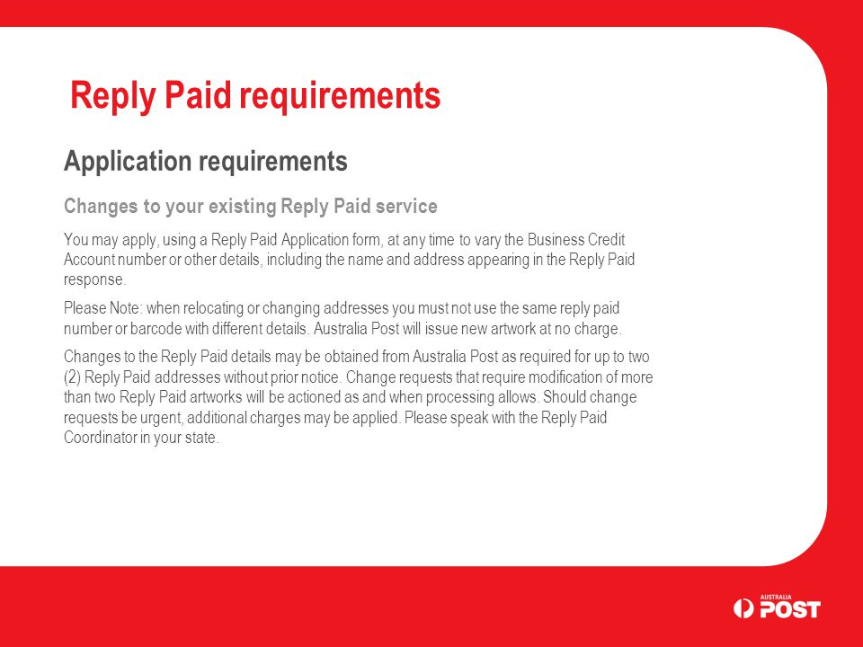 Reply Paid requirements Application requirements Changes to your existing Reply Paid service You may apply, using a Reply Paid Application form, at an