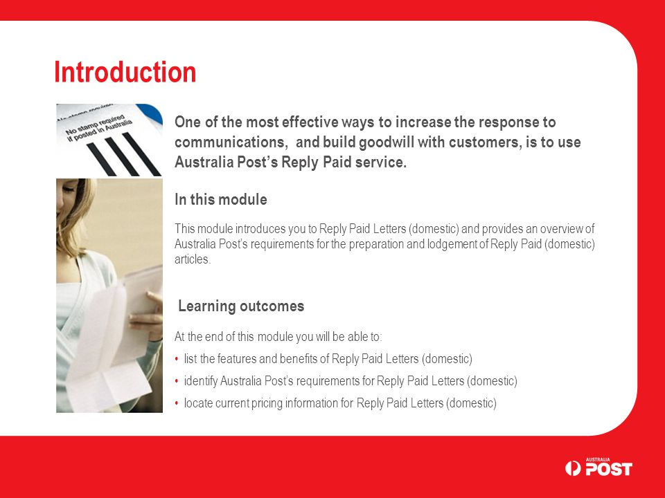 Introduction One of the most effective ways to increase the response to communications, and build goodwill with customers, is to use Australia Post's