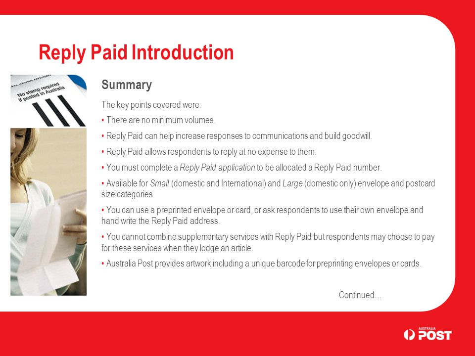 Reply Paid Introduction Summary The key points covered were: There are no minimum volumes. Reply Paid can help increase responses to communications an