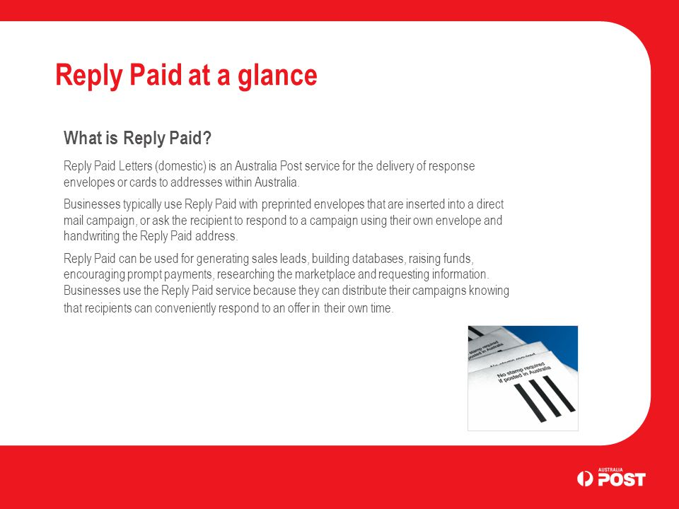 Reply Paid at a glance What is Reply Paid? Reply Paid Letters (domestic) is an Australia Post service for the delivery of response envelopes or cards