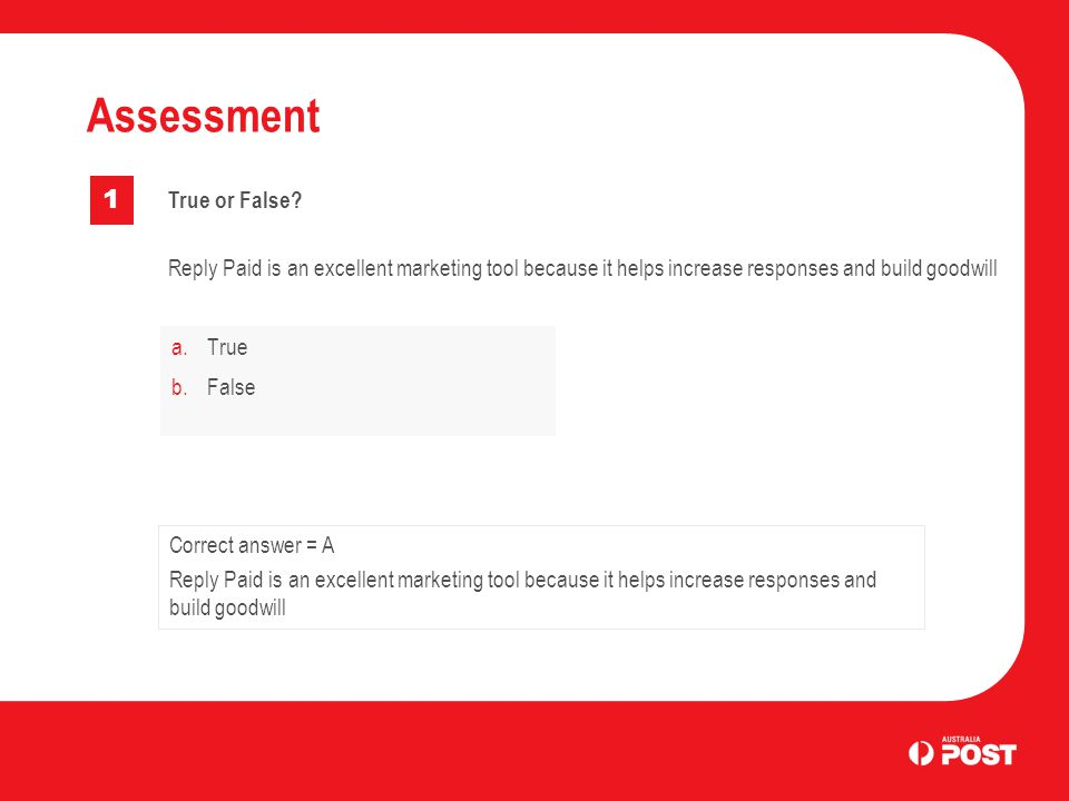 a.True b.False Assessment 1 Correct answer = A Reply Paid is an excellent marketing tool because it helps increase responses and build goodwill True o