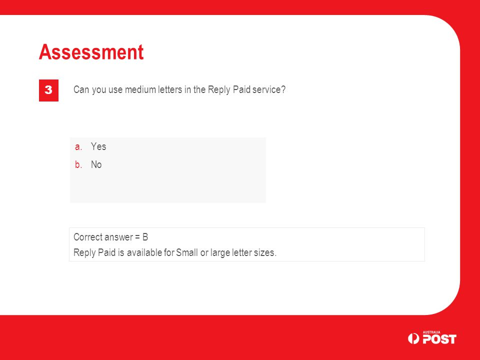 a.Yes b.No Assessment 3 Correct answer = B Reply Paid is available for Small or large letter sizes. Can you use medium letters in the Reply Paid servi