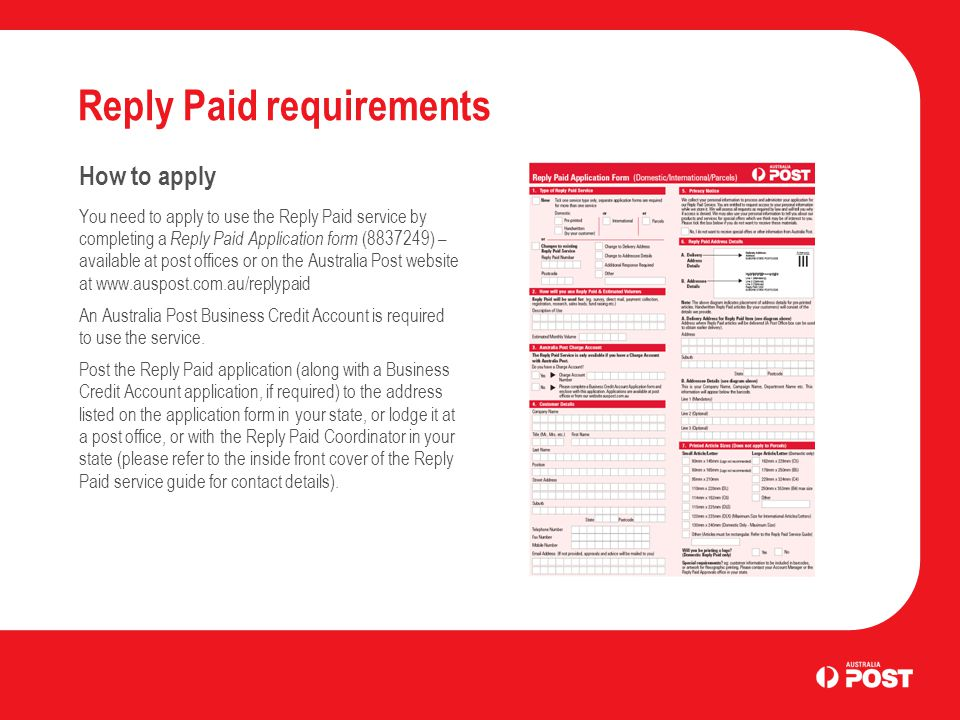 Reply Paid requirements How to apply You need to apply to use the Reply Paid service by completing a Reply Paid Application form (8837249) – available