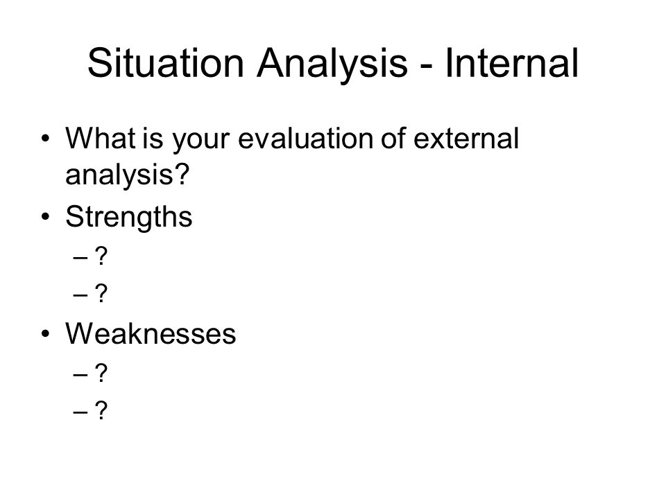 Situation Analysis - Internal What is your evaluation of external analysis? Strengths –? Weaknesses –?