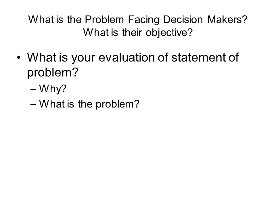 What is the Problem Facing Decision Makers? What is their objective? What is your evaluation of statement of problem? –Why? –What is the problem?
