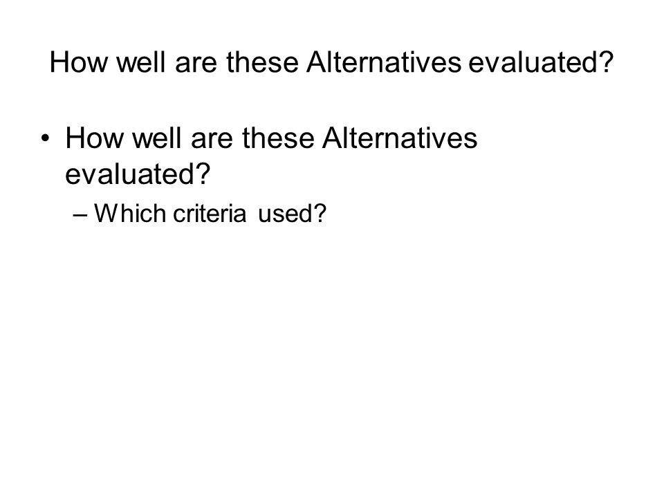 How well are these Alternatives evaluated? –Which criteria used?