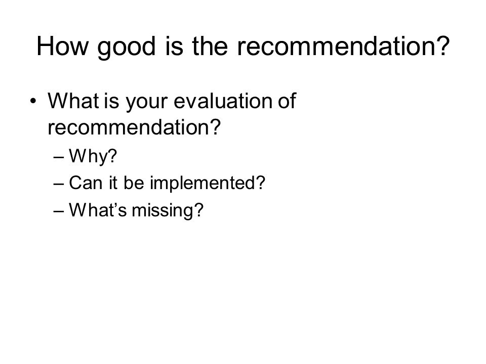 How good is the recommendation? What is your evaluation of recommendation? –Why? –Can it be implemented? –What's missing?