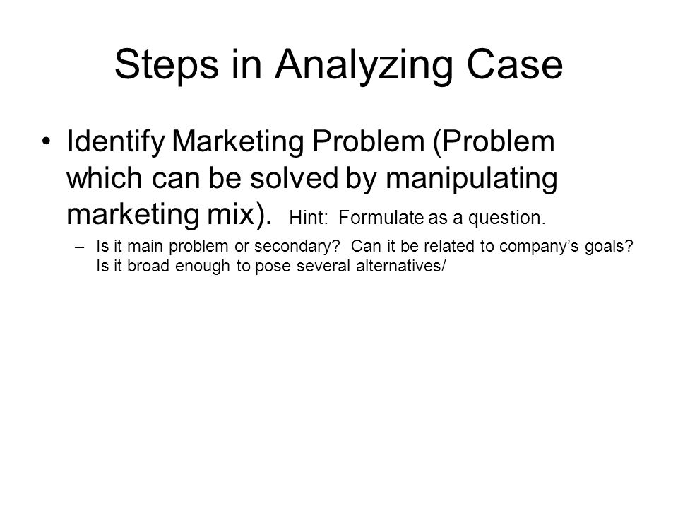 Steps in Analyzing Case Identify Marketing Problem (Problem which can be solved by manipulating marketing mix). Hint: Formulate as a question. –Is it