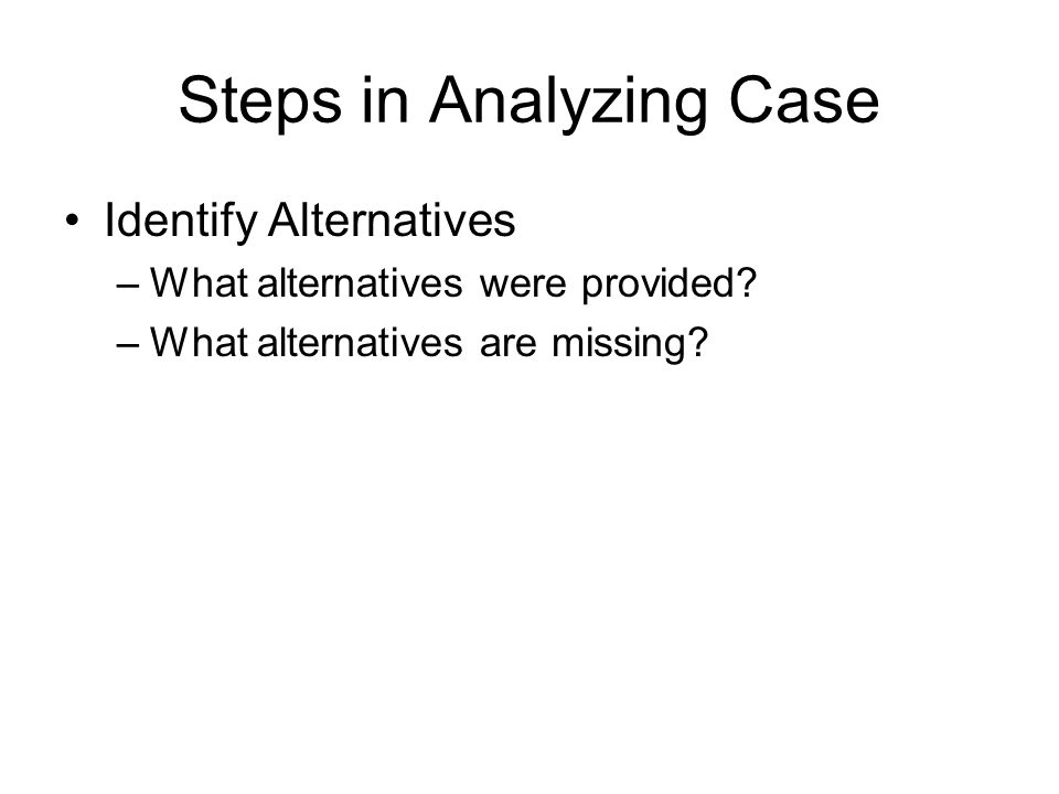 Steps in Analyzing Case Evaluate Alternatives –Use quantitative ( breakeven, market potential ) and qualitative criteria ( goodwill, customer satisfaction ) –Use same criteria across all alternatives