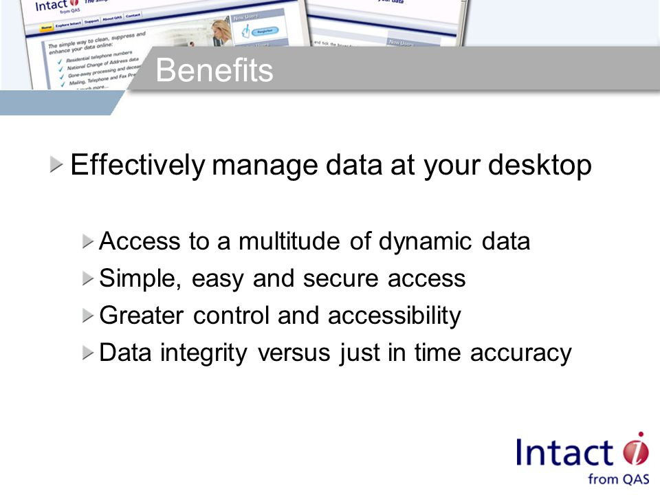 Benefits Effectively manage data at your desktop Access to a multitude of dynamic data Simple, easy and secure access Greater control and accessibility Data integrity versus just in time accuracy