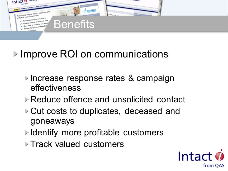Benefits Improve ROI on communications Increase response rates & campaign effectiveness Reduce offence and unsolicited contact Cut costs to duplicates, deceased and goneaways Identify more profitable customers Track valued customers