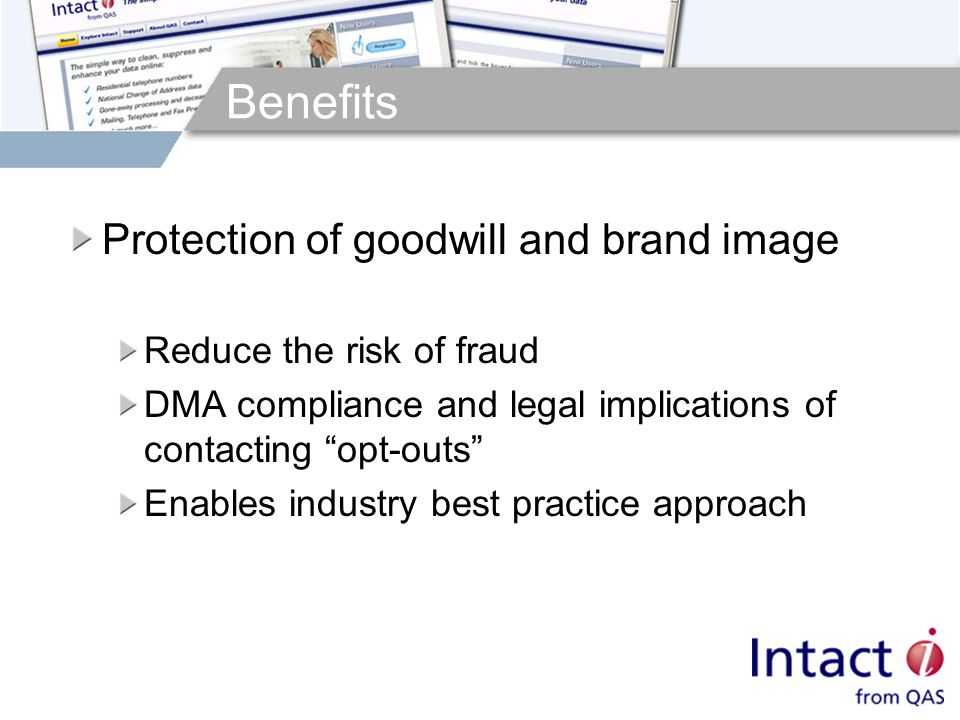 Benefits Protection of goodwill and brand image Reduce the risk of fraud DMA compliance and legal implications of contacting opt-outs Enables industry best practice approach