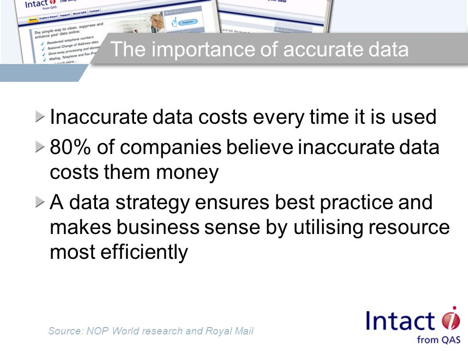 The importance of accurate data Inaccurate data costs every time it is used 80% of companies believe inaccurate data costs them money A data strategy ensures best practice and makes business sense by utilising resource most efficiently Source: NOP World research and Royal Mail