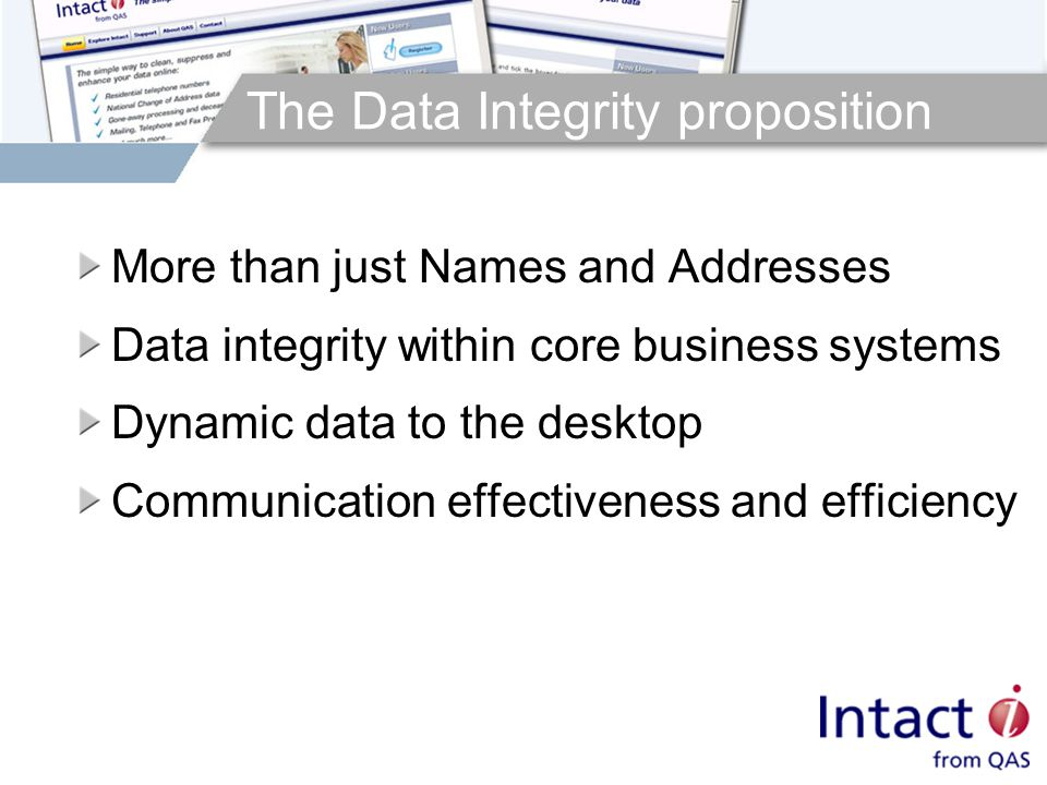 The Data Integrity proposition More than just Names and Addresses Data integrity within core business systems Dynamic data to the desktop Communication effectiveness and efficiency