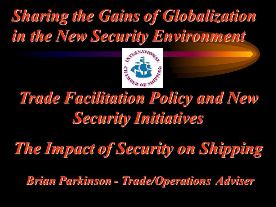 Trade Facilitation Policy and New Security Initiatives The Impact of Security on Shipping Brian Parkinson - Trade/Operations Adviser Sharing the Gains
