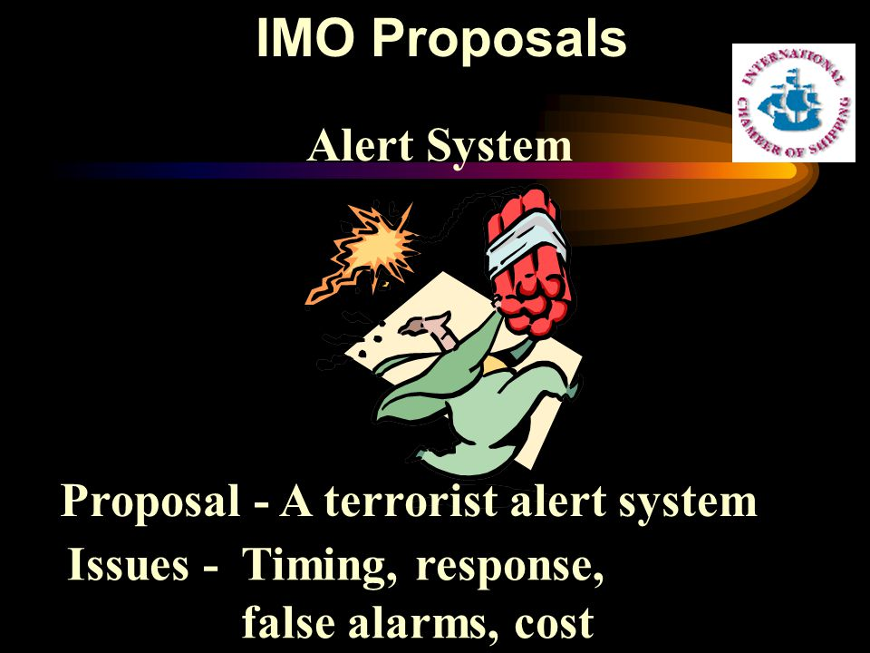 Alert System Proposal - A terrorist alert system Issues - Timing, response, false alarms, cost IMO Proposals