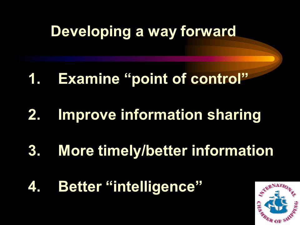 "Developing a way forward 1.Examine ""point of control"" 2.Improve information sharing 3.More timely/better information 4.Better ""intelligence"""