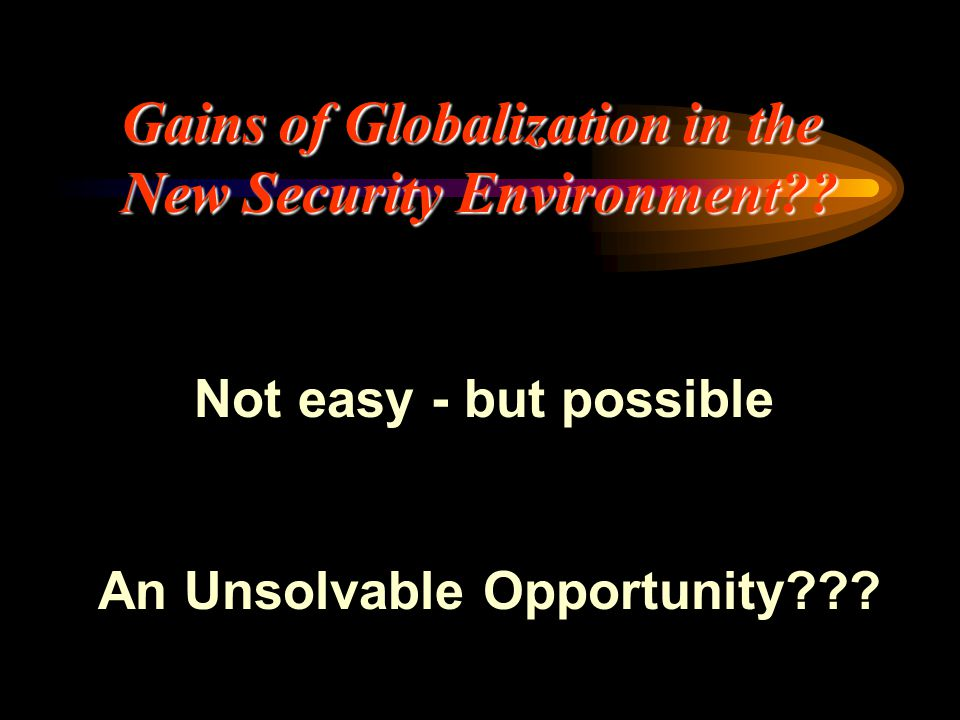 Gains of Globalization in the New Security Environment?? Not easy - but possible An Unsolvable Opportunity???