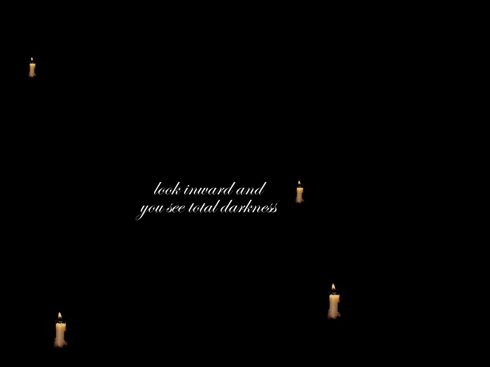 look inward and you see total darkness