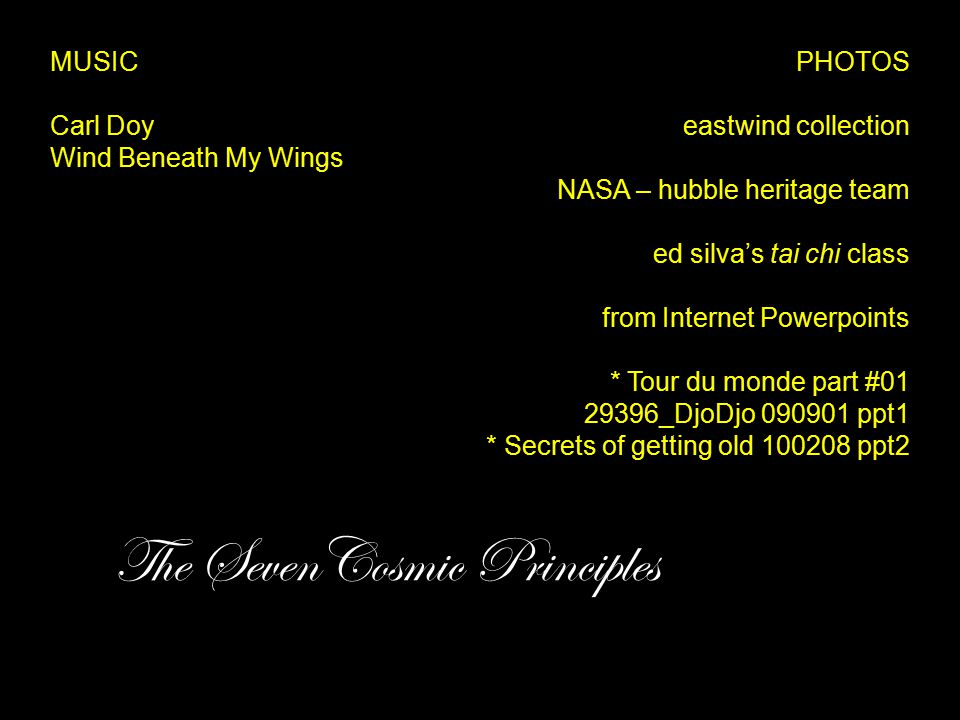 The SevenCosmic Principles PHOTOS eastwind collection NASA – hubble heritage team ed silva's tai chi class from Internet Powerpoints * Tour du monde part #01 29396_DjoDjo 090901 ppt1 * Secrets of getting old 100208 ppt2 MUSIC Carl Doy Wind Beneath My Wings